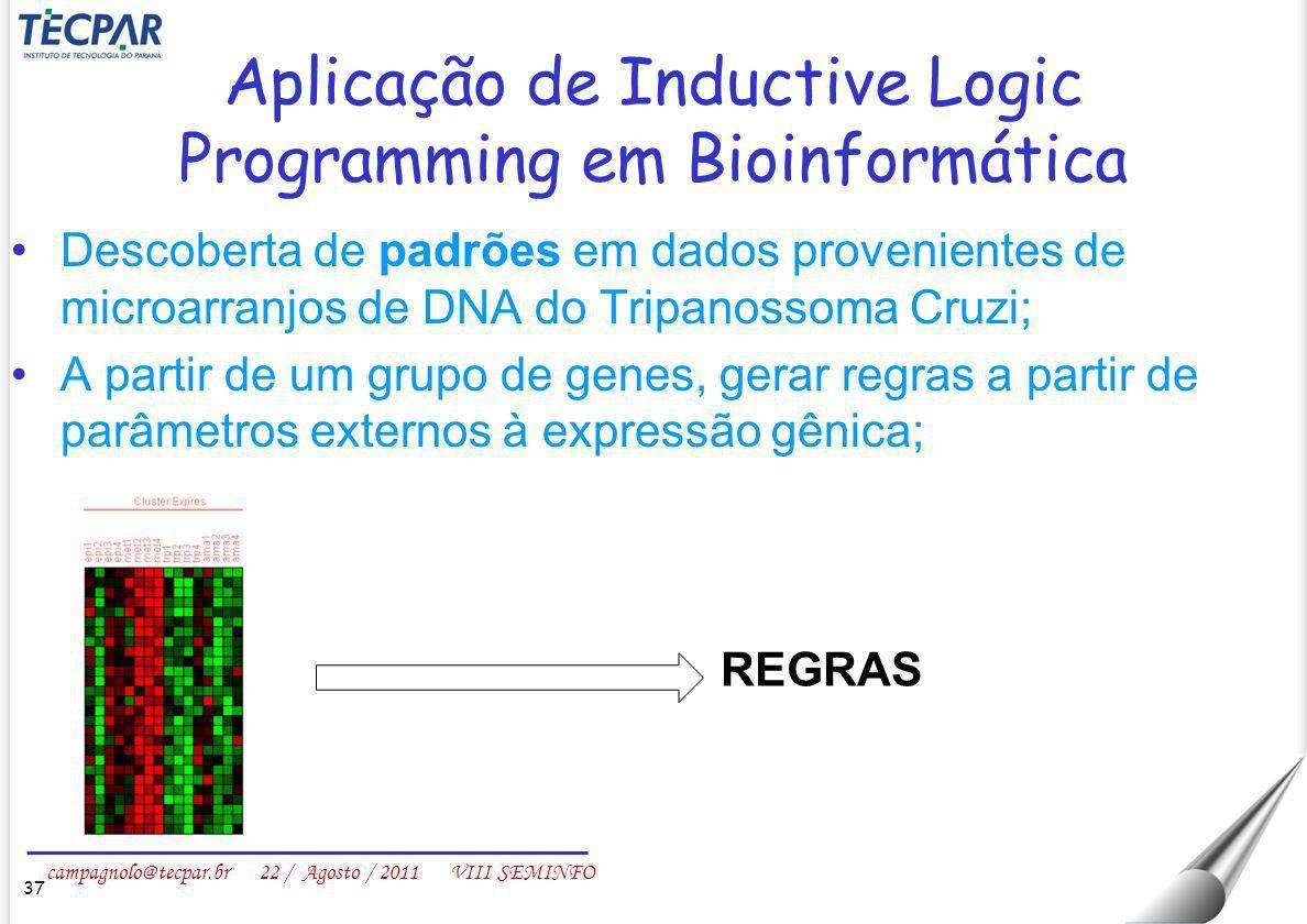 campagnolo@tecpar.br 22 / Agosto / 2011 VIII SEMINFO Aplicação de Inductive Logic Programming em Bioinformática Descoberta de padrões em dados proveni
