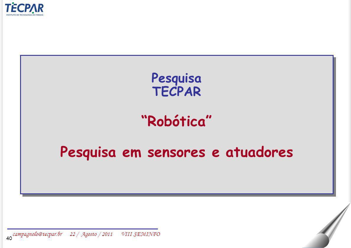 campagnolo@tecpar.br 22 / Agosto / 2011 VIII SEMINFO 40 Pesquisa TECPAR Robótica Pesquisa em sensores e atuadores Pesquisa TECPAR Robótica Pesquisa em
