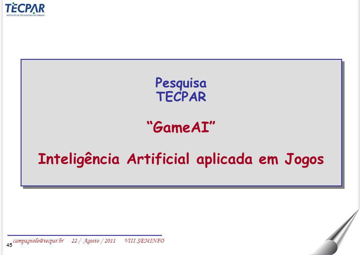 campagnolo@tecpar.br 22 / Agosto / 2011 VIII SEMINFO 45 Pesquisa TECPAR GameAI Inteligência Artificial aplicada em Jogos Pesquisa TECPAR GameAI Inteli