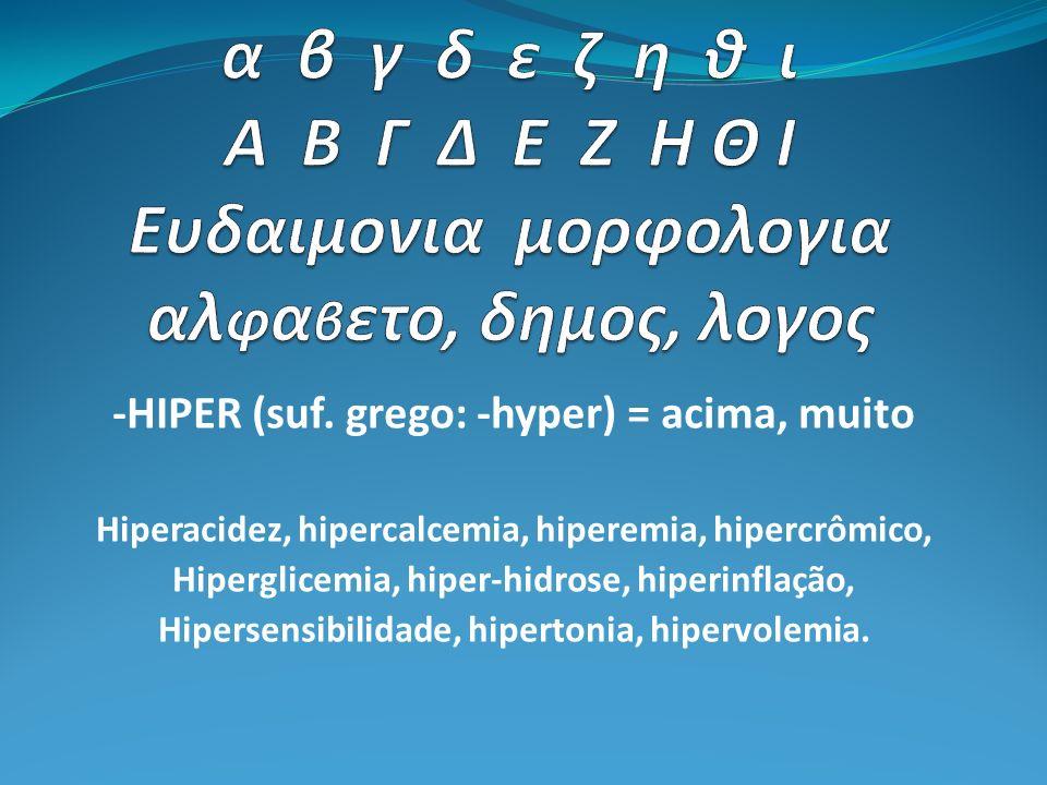 -HIPER (suf. grego: -hyper) = acima, muito Hiperacidez, hipercalcemia, hiperemia, hipercrômico, Hiperglicemia, hiper-hidrose, hiperinflação, Hipersens