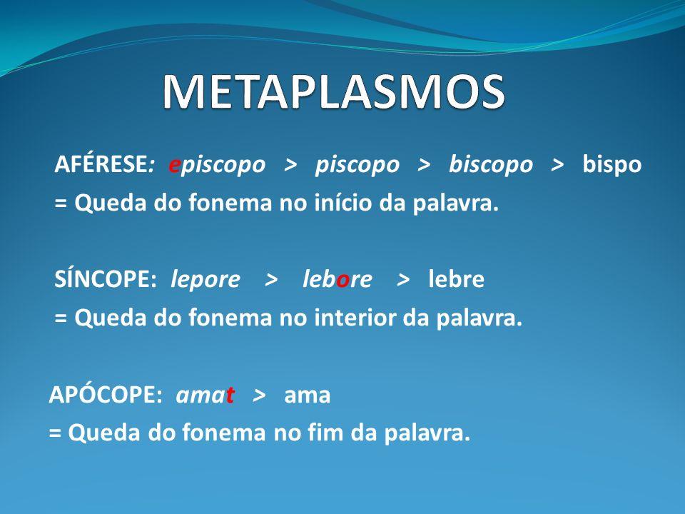 AFÉRESE: episcopo > piscopo > biscopo > bispo = Queda do fonema no início da palavra. SÍNCOPE: lepore > lebore > lebre = Queda do fonema no interior d
