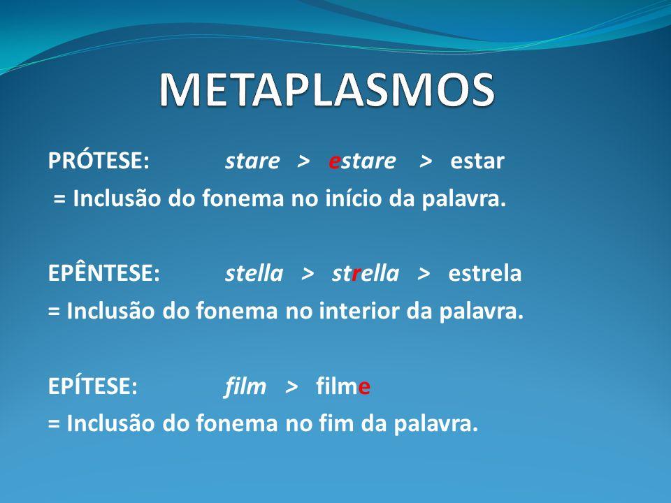 PRÓTESE: stare > estare > estar = Inclusão do fonema no início da palavra. EPÊNTESE: stella > strella > estrela = Inclusão do fonema no interior da pa