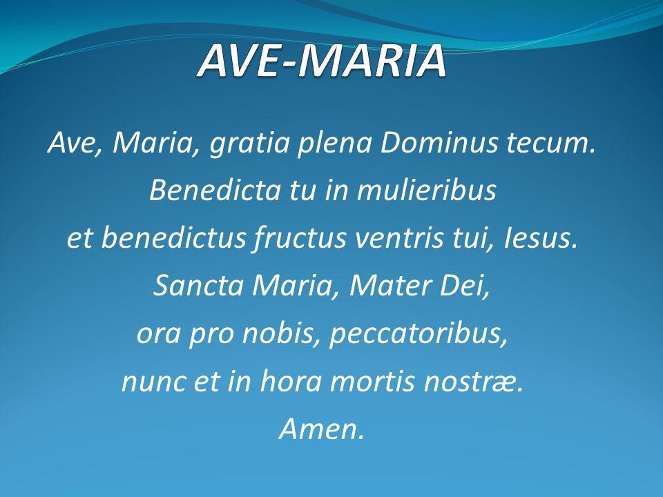 Ave, Maria, gratia plena Dominus tecum. Benedicta tu in mulieribus et benedictus fructus ventris tui, Iesus. Sancta Maria, Mater Dei, ora pro nobis, p