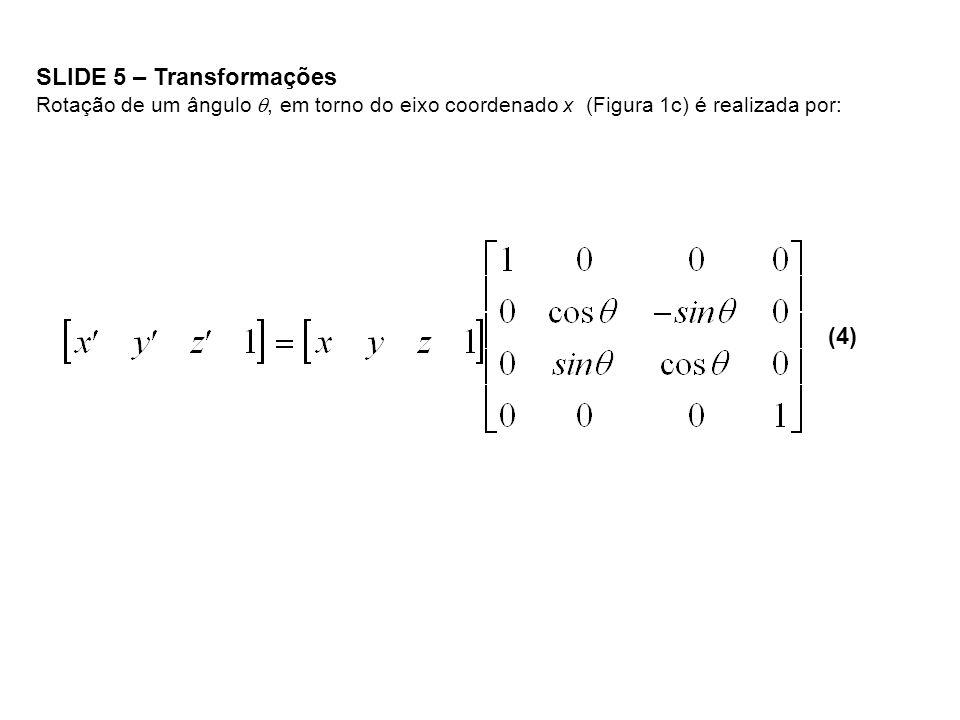 SLIDE 5 – Transformações Rotação de um ângulo, em torno do eixo coordenado x (Figura 1c) é realizada por: (4)