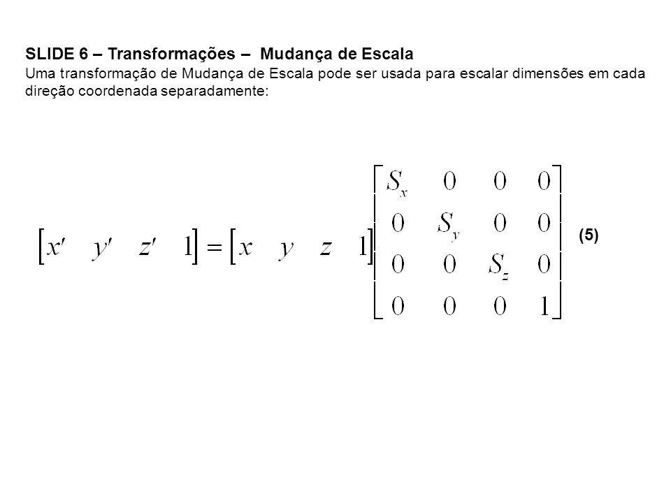 SLIDE 6 – Transformações – Mudança de Escala Uma transformação de Mudança de Escala pode ser usada para escalar dimensões em cada direção coordenada s