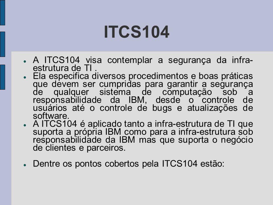 ITCS104 A ITCS104 visa contemplar a segurança da infra- estrutura de TI. Ela especifica diversos procedimentos e boas práticas que devem ser cumpridas
