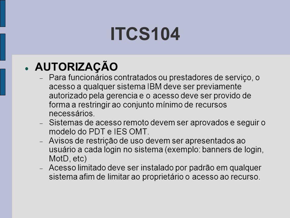 ITCS104 AUTORIZAÇÃO Para funcionários contratados ou prestadores de serviço, o acesso a qualquer sistema IBM deve ser previamente autorizado pela gere