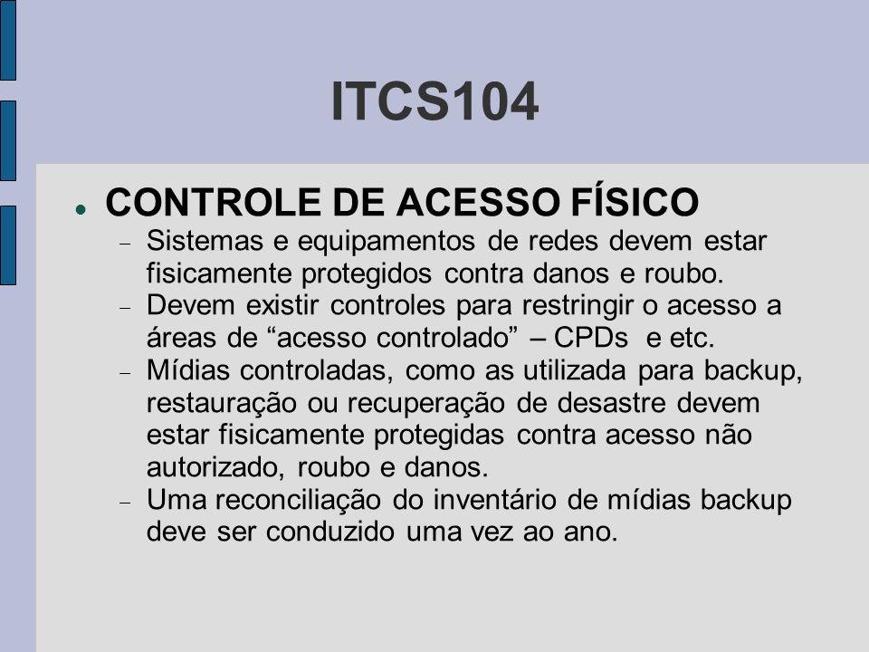ITCS104 CONTROLE DE ACESSO FÍSICO Sistemas e equipamentos de redes devem estar fisicamente protegidos contra danos e roubo. Devem existir controles pa