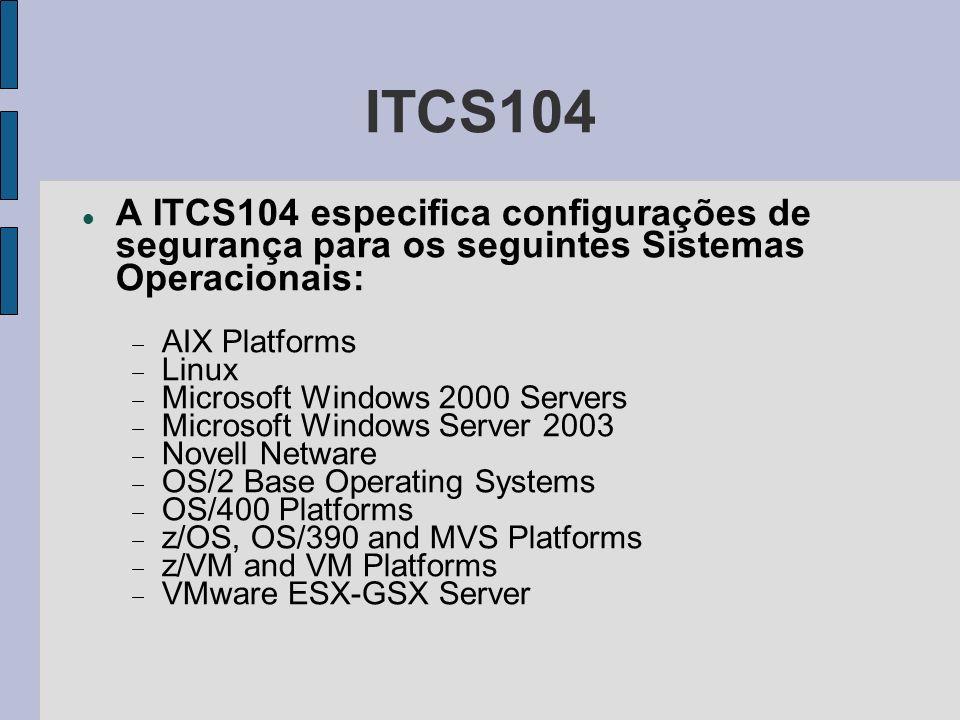 ITCS104 A ITCS104 especifica configurações de segurança para os seguintes Sistemas Operacionais: AIX Platforms Linux Microsoft Windows 2000 Servers Mi