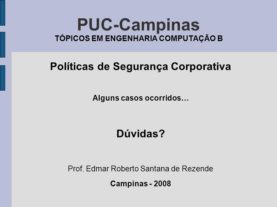 PUC-Campinas TÓPICOS EM ENGENHARIA COMPUTAÇÃO B Políticas de Segurança Corporativa Alguns casos ocorridos… Dúvidas? Prof. Edmar Roberto Santana de Rez