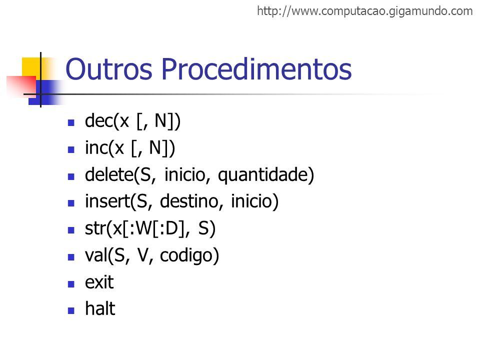 http://www.computacao.gigamundo.com Outros Procedimentos dec(x [, N]) inc(x [, N]) delete(S, inicio, quantidade) insert(S, destino, inicio) str(x[:W[: