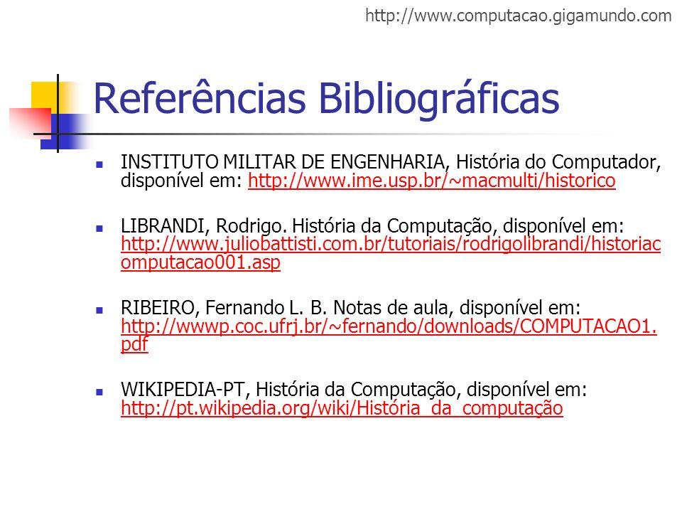 http://www.computacao.gigamundo.com Referências Bibliográficas INSTITUTO MILITAR DE ENGENHARIA, História do Computador, disponível em: http://www.ime.