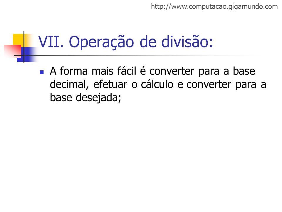 http://www.computacao.gigamundo.com VII. Operação de divisão: A forma mais fácil é converter para a base decimal, efetuar o cálculo e converter para a