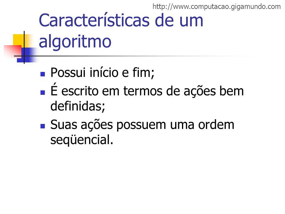 http://www.computacao.gigamundo.com Características de um algoritmo Possui início e fim; É escrito em termos de ações bem definidas; Suas ações possue