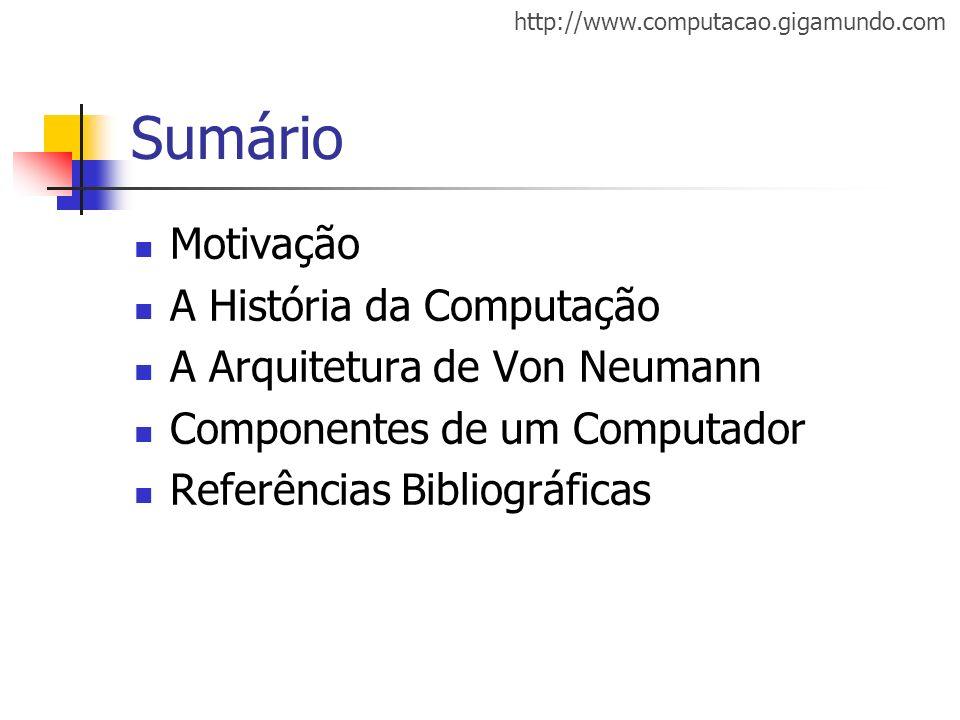 http://www.computacao.gigamundo.com Sumário Motivação A História da Computação A Arquitetura de Von Neumann Componentes de um Computador Referências B