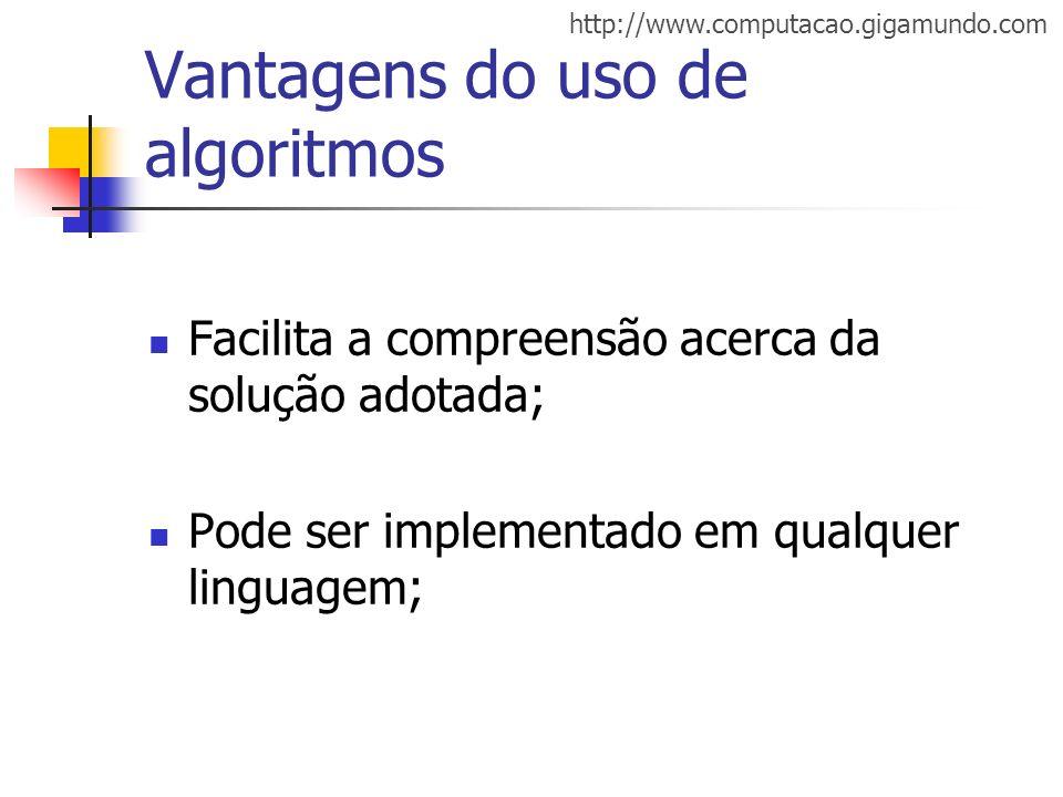 http://www.computacao.gigamundo.com Vantagens do uso de algoritmos Facilita a compreensão acerca da solução adotada; Pode ser implementado em qualquer