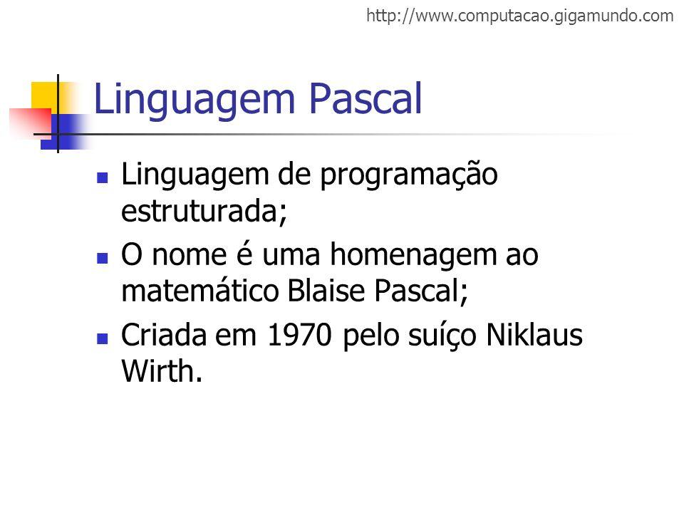 http://www.computacao.gigamundo.com Linguagem Pascal Linguagem de programação estruturada; O nome é uma homenagem ao matemático Blaise Pascal; Criada