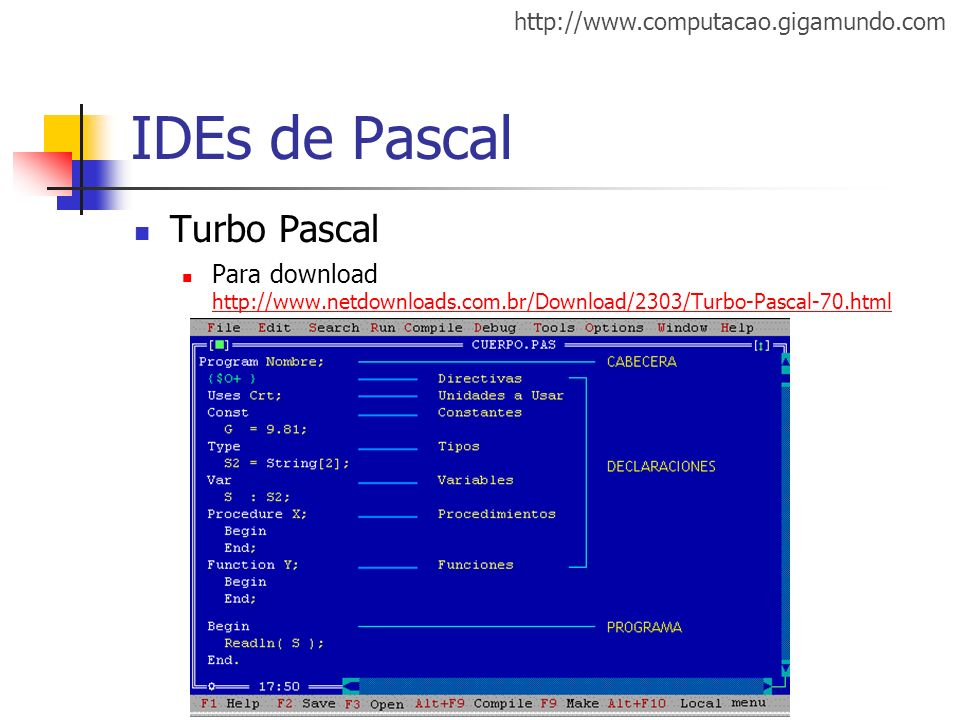 http://www.computacao.gigamundo.com IDEs de Pascal Turbo Pascal Para download http://www.netdownloads.com.br/Download/2303/Turbo-Pascal-70.html http:/