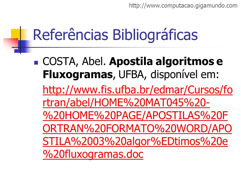 http://www.computacao.gigamundo.com Referências Bibliográficas COSTA, Abel. Apostila algoritmos e Fluxogramas, UFBA, disponível em: http://www.fis.ufb