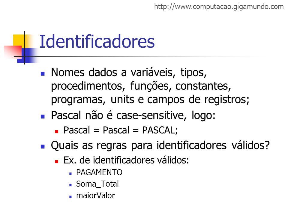 http://www.computacao.gigamundo.com Identificadores Nomes dados a variáveis, tipos, procedimentos, funções, constantes, programas, units e campos de r