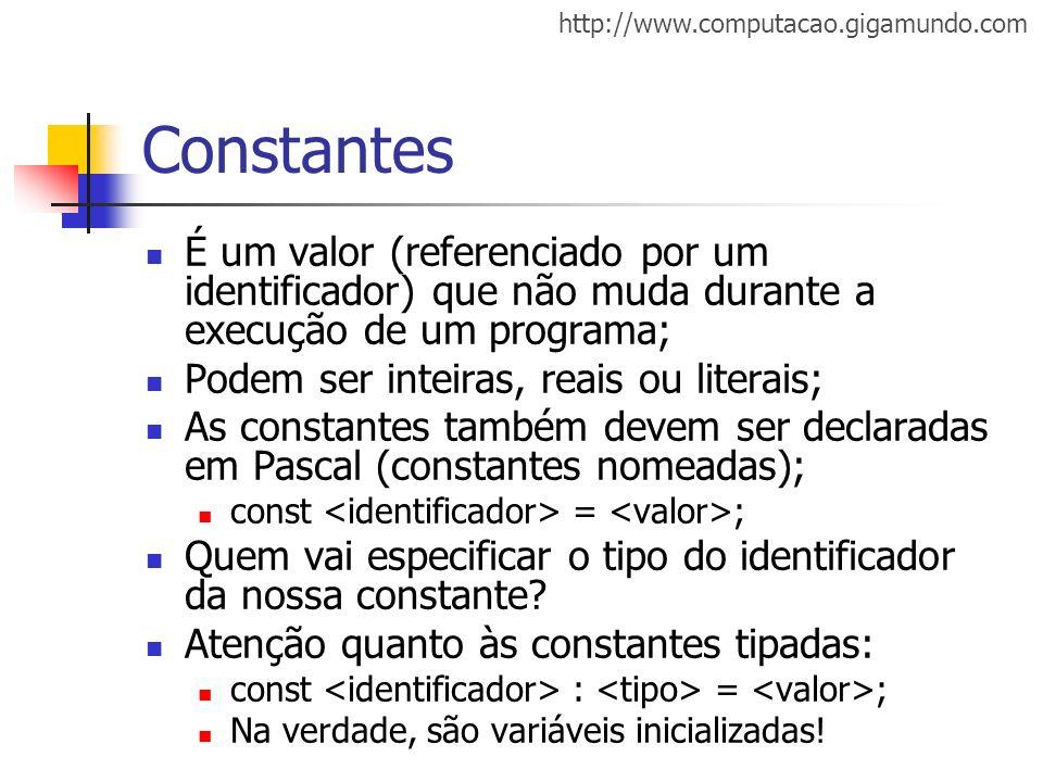 http://www.computacao.gigamundo.com Constantes É um valor (referenciado por um identificador) que não muda durante a execução de um programa; Podem se