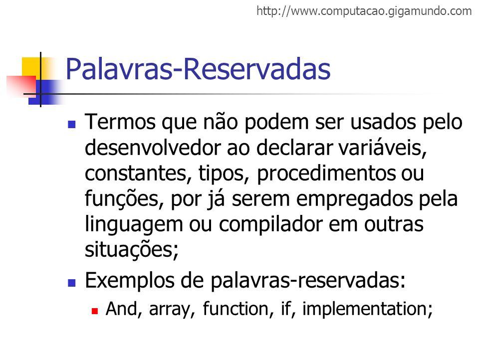 http://www.computacao.gigamundo.com Palavras-Reservadas Termos que não podem ser usados pelo desenvolvedor ao declarar variáveis, constantes, tipos, p