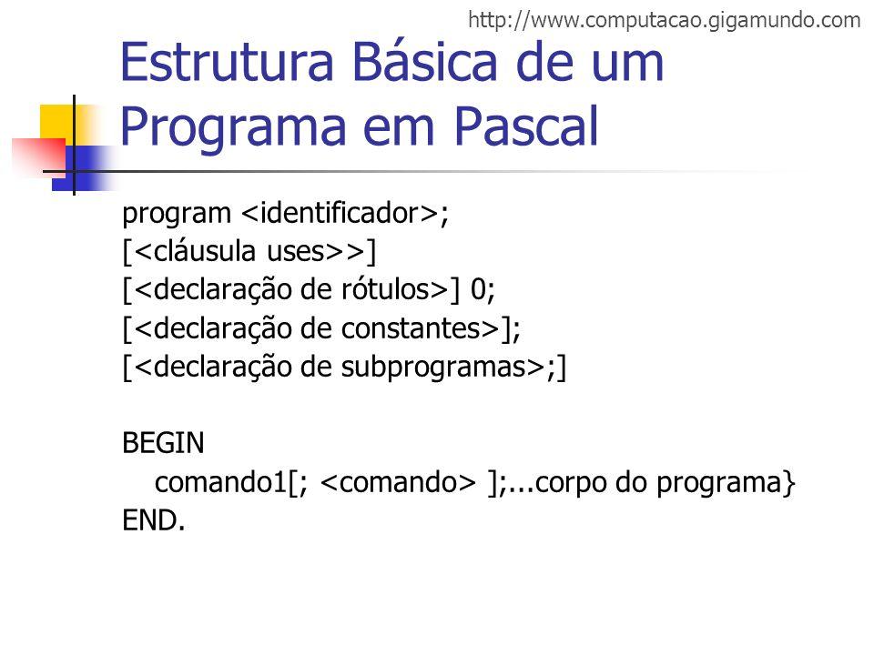http://www.computacao.gigamundo.com Estrutura Básica de um Programa em Pascal program ; [ >] [ ] 0; [ ]; [ ;] BEGIN comando1[; ];...corpo do programa}