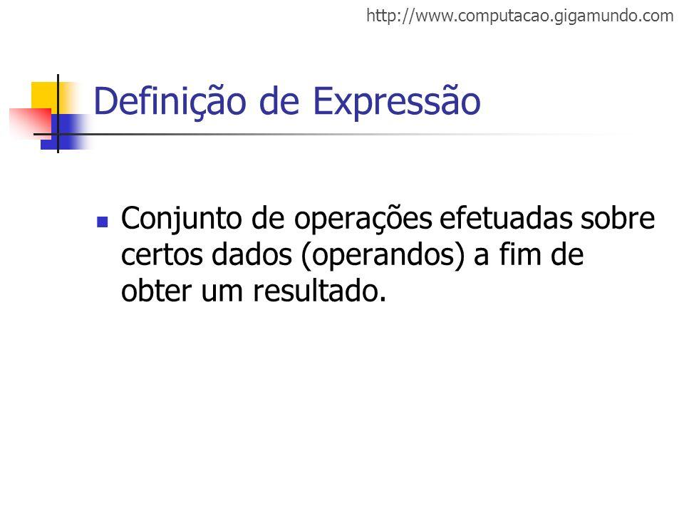 http://www.computacao.gigamundo.com Definição de Expressão Conjunto de operações efetuadas sobre certos dados (operandos) a fim de obter um resultado.