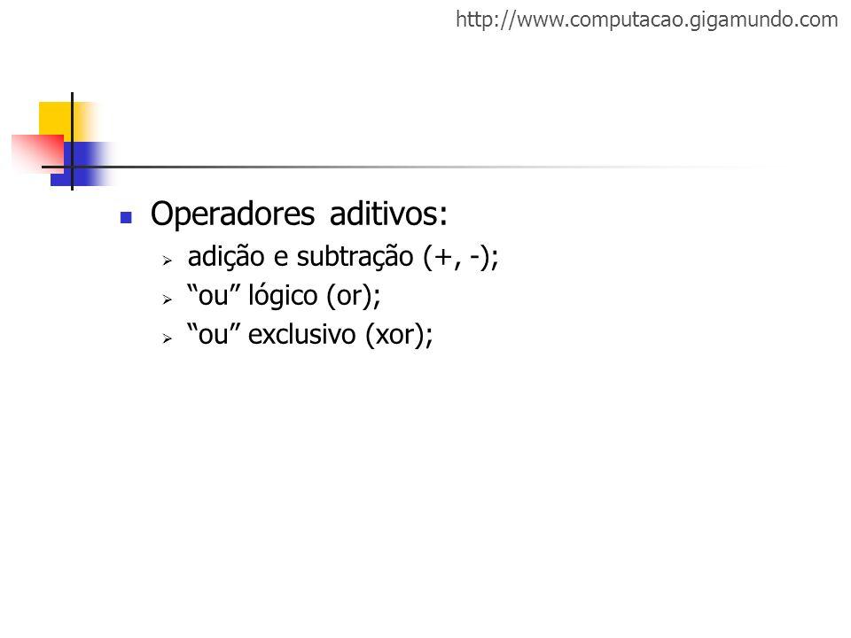 http://www.computacao.gigamundo.com Operadores aditivos: adição e subtração (+, -); ou lógico (or); ou exclusivo (xor);