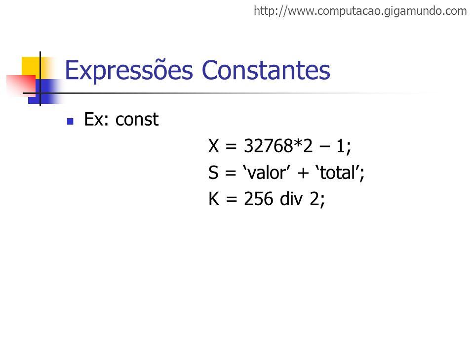 http://www.computacao.gigamundo.com Expressões Constantes Ex: const X = 32768*2 – 1; S = valor + total; K = 256 div 2;