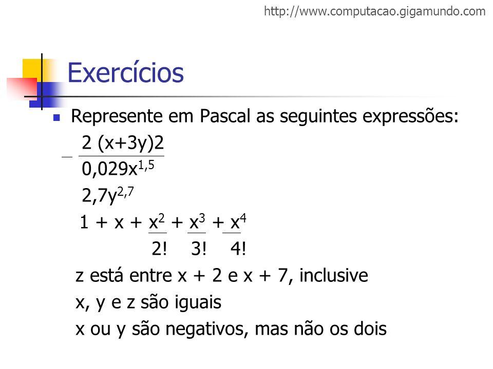http://www.computacao.gigamundo.com Exercícios Represente em Pascal as seguintes expressões: 2 (x+3y)2 0,029x 1,5 2,7y 2,7 1 + x + x 2 + x 3 + x 4 2!
