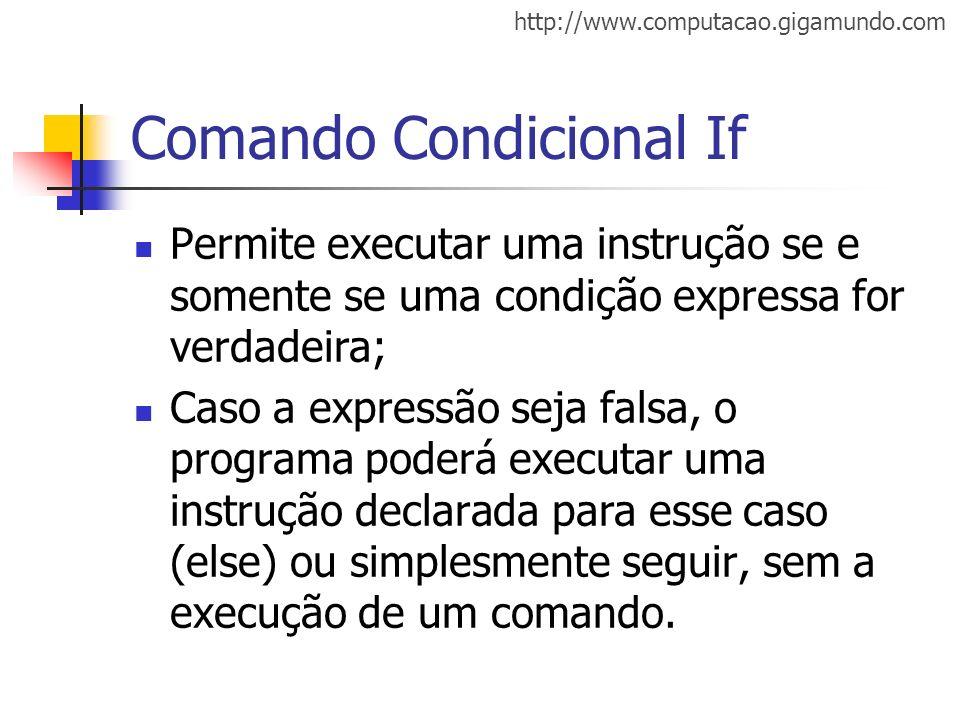 http://www.computacao.gigamundo.com Comando Condicional If Permite executar uma instrução se e somente se uma condição expressa for verdadeira; Caso a