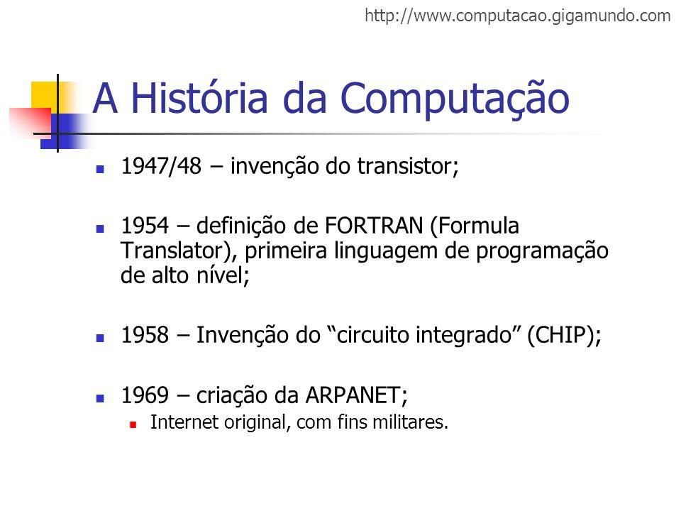 http://www.computacao.gigamundo.com A História da Computação 1947/48 – invenção do transistor; 1954 – definição de FORTRAN (Formula Translator), prime