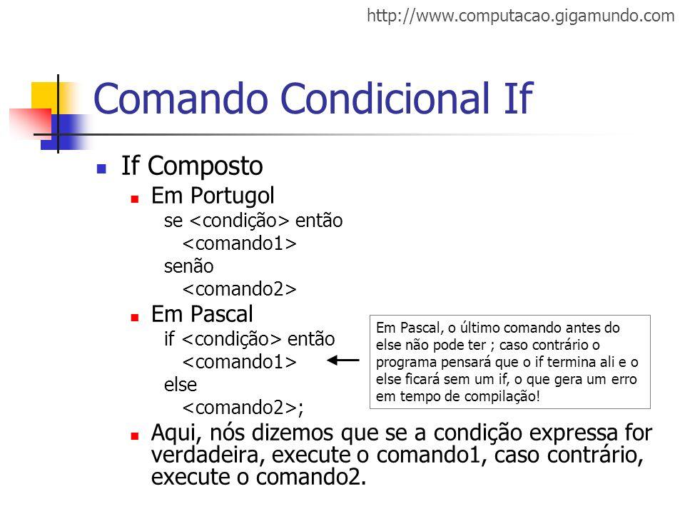 http://www.computacao.gigamundo.com Comando Condicional If If Composto Em Portugol se então senão Em Pascal if então else ; Aqui, nós dizemos que se a