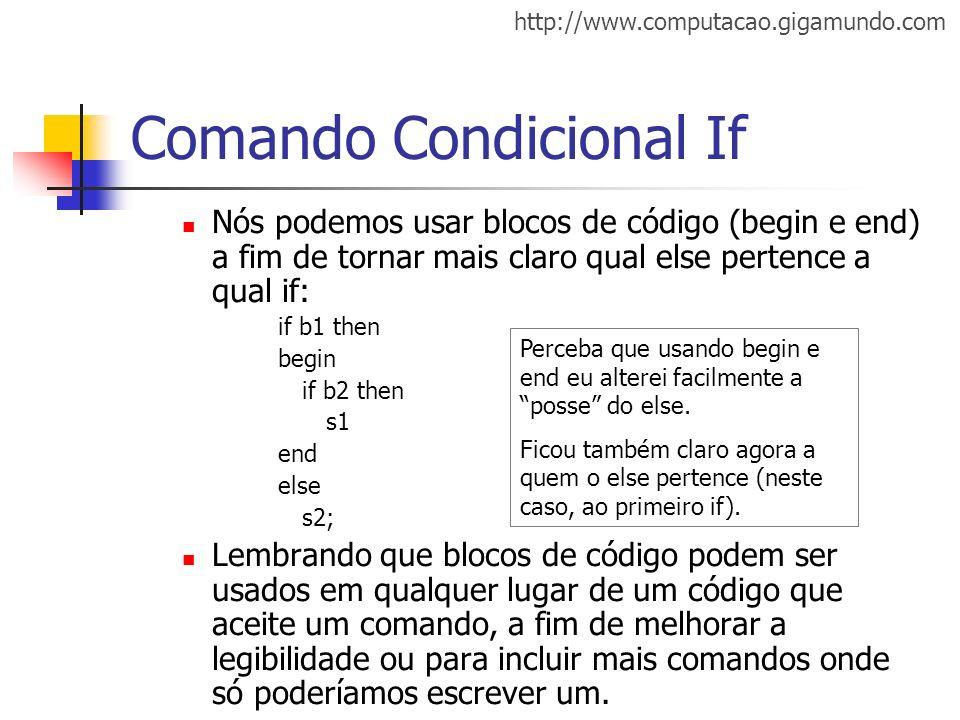 http://www.computacao.gigamundo.com Comando Condicional If Nós podemos usar blocos de código (begin e end) a fim de tornar mais claro qual else perten