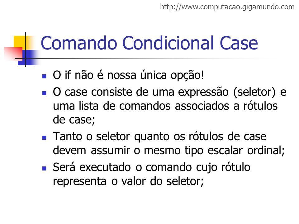 http://www.computacao.gigamundo.com Comando Condicional Case O if não é nossa única opção! O case consiste de uma expressão (seletor) e uma lista de c