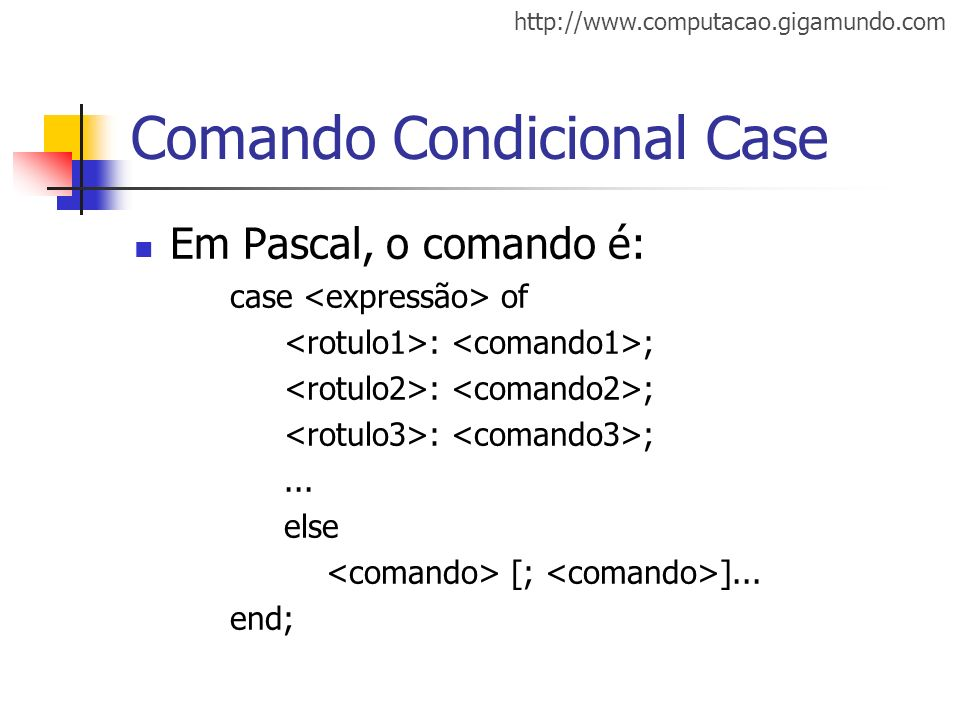 http://www.computacao.gigamundo.com Comando Condicional Case Em Pascal, o comando é: case of : ;... else [; ]... end;