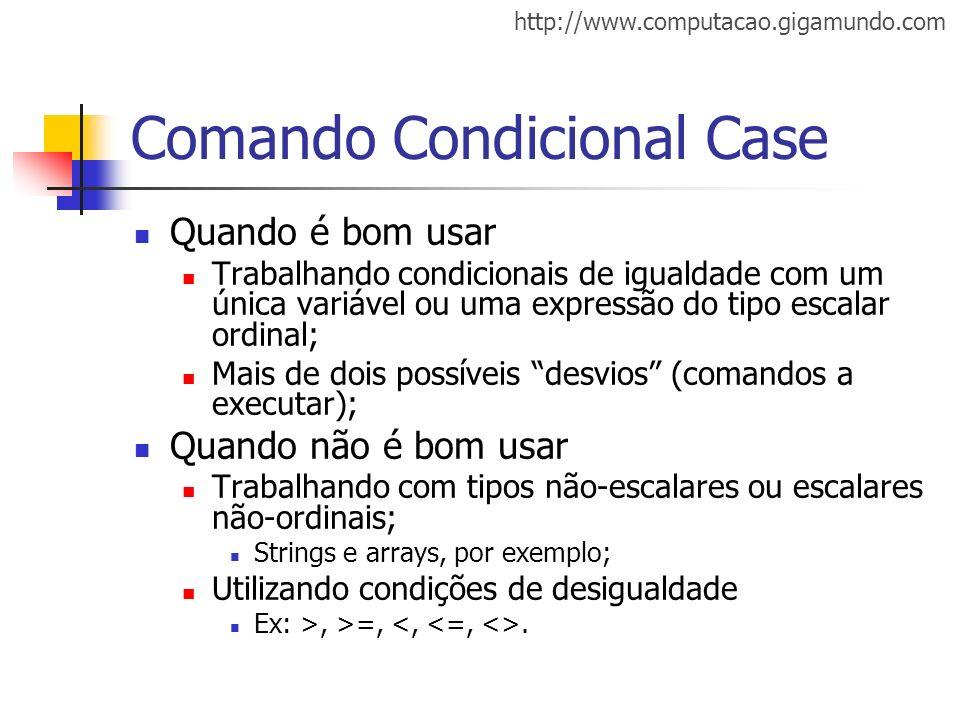 http://www.computacao.gigamundo.com Comando Condicional Case Quando é bom usar Trabalhando condicionais de igualdade com um única variável ou uma expr