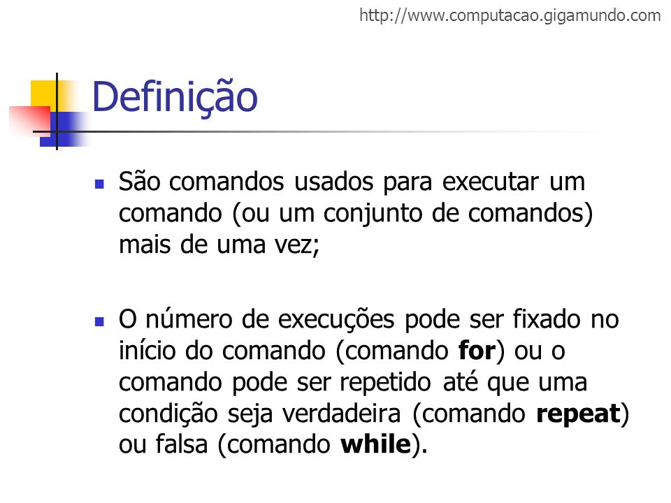 http://www.computacao.gigamundo.com Definição São comandos usados para executar um comando (ou um conjunto de comandos) mais de uma vez; O número de e