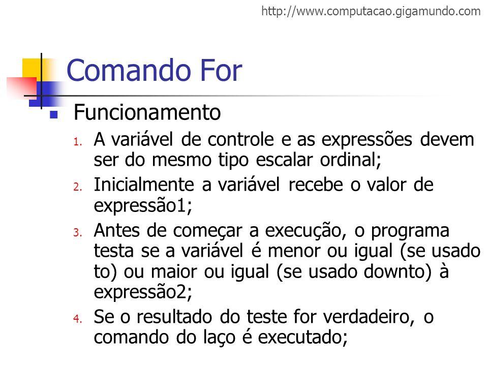 http://www.computacao.gigamundo.com Comando For Funcionamento 1. A variável de controle e as expressões devem ser do mesmo tipo escalar ordinal; 2. In