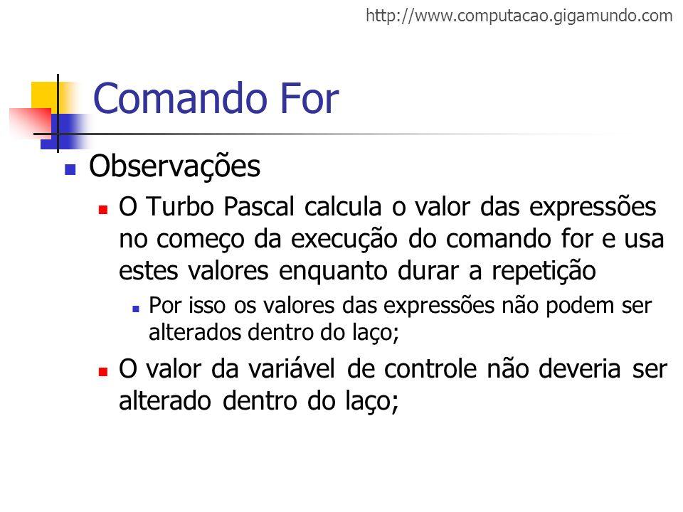 http://www.computacao.gigamundo.com Comando For Observações O Turbo Pascal calcula o valor das expressões no começo da execução do comando for e usa e