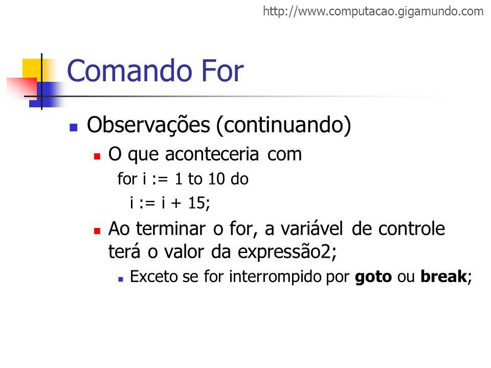 http://www.computacao.gigamundo.com Comando For Observações (continuando) O que aconteceria com for i := 1 to 10 do i := i + 15; Ao terminar o for, a