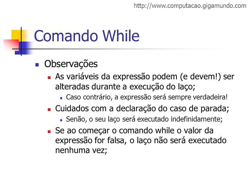http://www.computacao.gigamundo.com Comando While Observações As variáveis da expressão podem (e devem!) ser alteradas durante a execução do laço; Cas