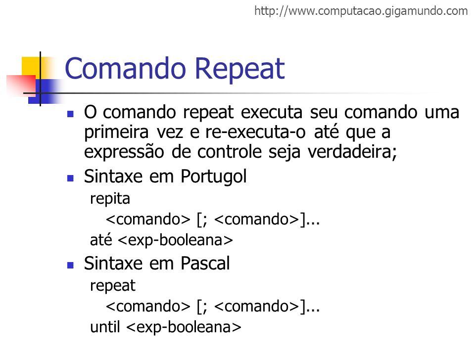 http://www.computacao.gigamundo.com Comando Repeat O comando repeat executa seu comando uma primeira vez e re-executa-o até que a expressão de control