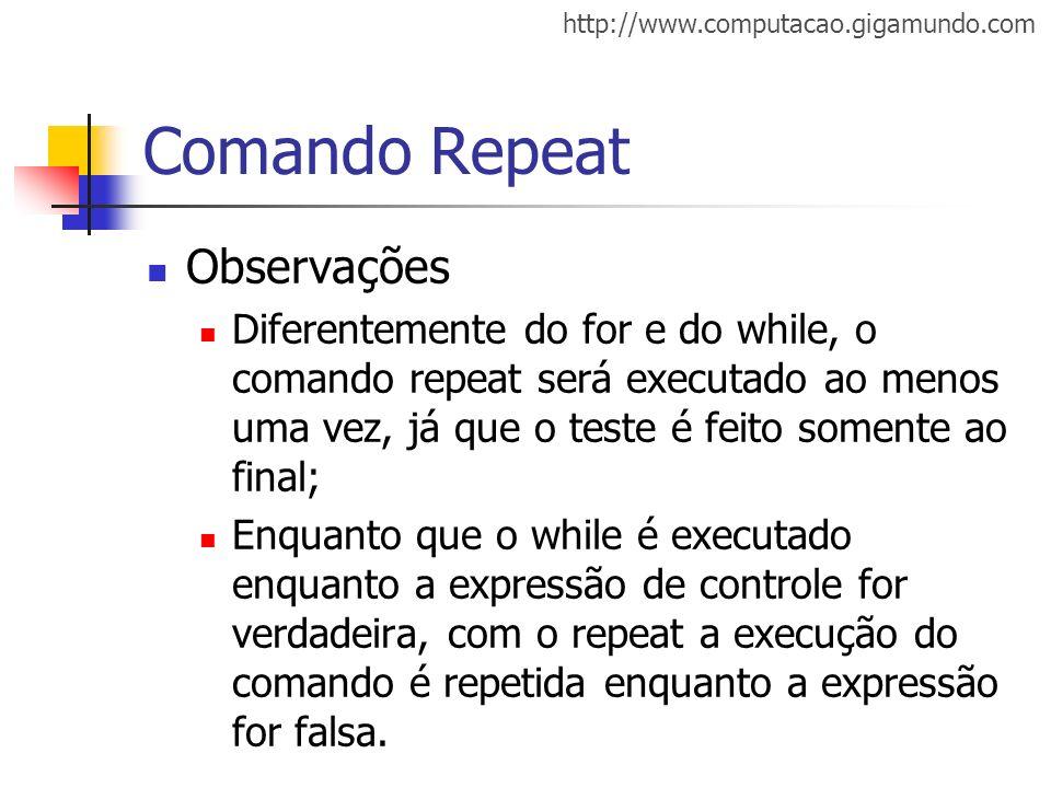 http://www.computacao.gigamundo.com Comando Repeat Observações Diferentemente do for e do while, o comando repeat será executado ao menos uma vez, já