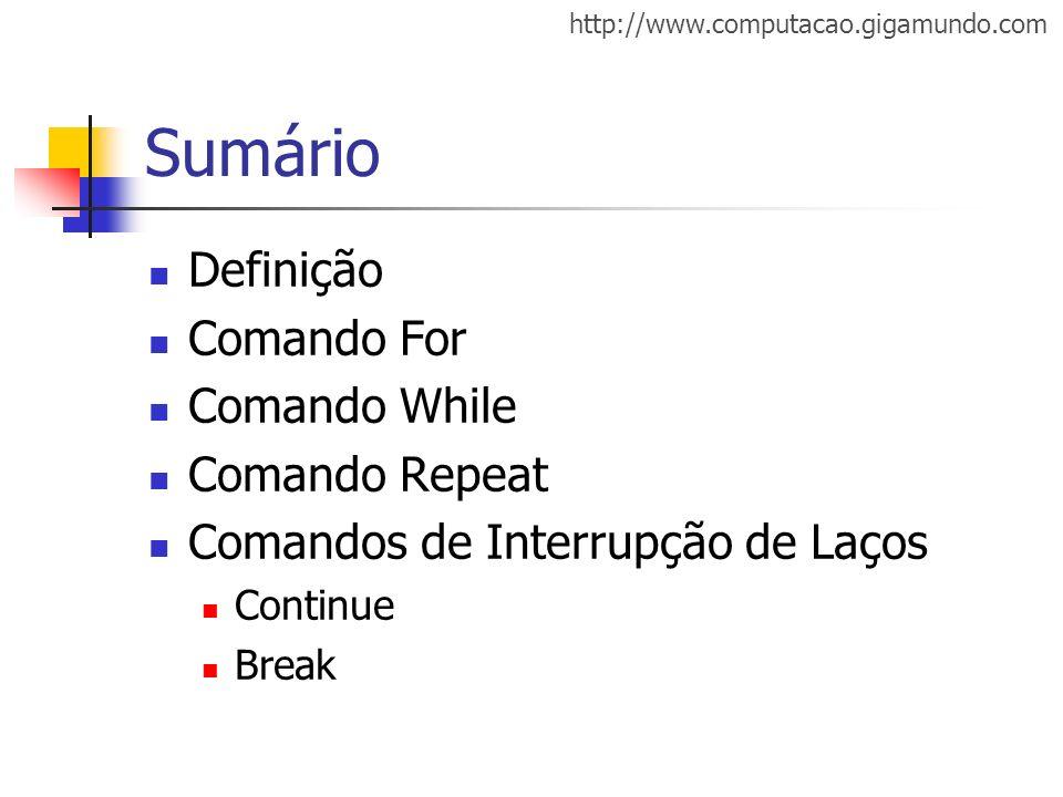http://www.computacao.gigamundo.com Sumário Definição Comando For Comando While Comando Repeat Comandos de Interrupção de Laços Continue Break