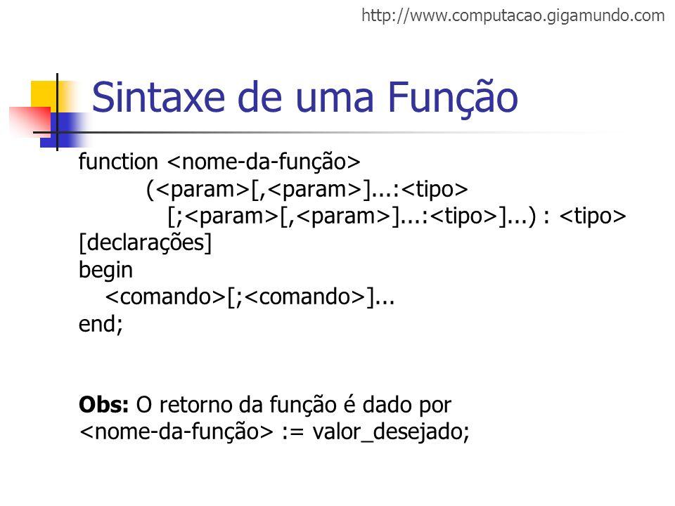 http://www.computacao.gigamundo.com Sintaxe de uma Função function ( [, ]...: [; [, ]...: ]...) : [declarações] begin [; ]... end; Obs: O retorno da f