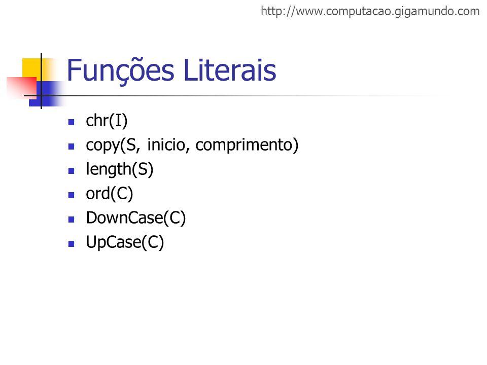 http://www.computacao.gigamundo.com Funções Literais chr(I) copy(S, inicio, comprimento) length(S) ord(C) DownCase(C) UpCase(C)