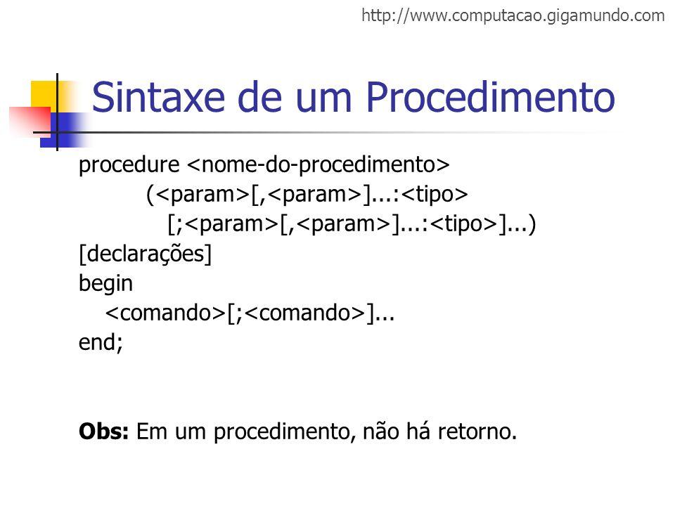 http://www.computacao.gigamundo.com Sintaxe de um Procedimento procedure ( [, ]...: [; [, ]...: ]...) [declarações] begin [; ]... end; Obs: Em um proc