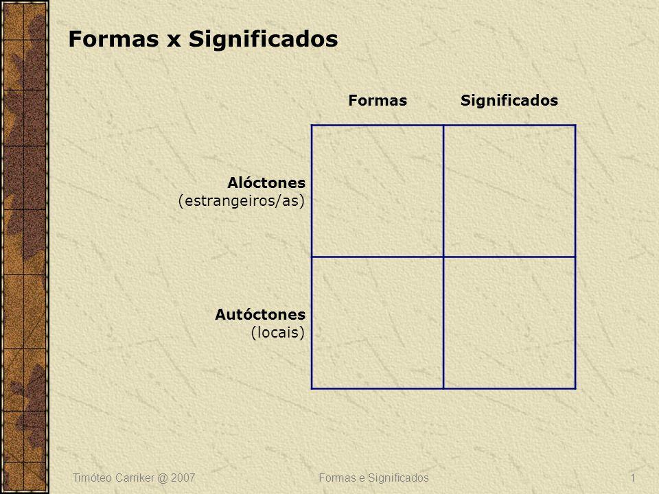 Timóteo Carriker @ 2007Formas e Significados1 FormasSignificados Alóctones (estrangeiros/as) Autóctones (locais) Formas x Significados